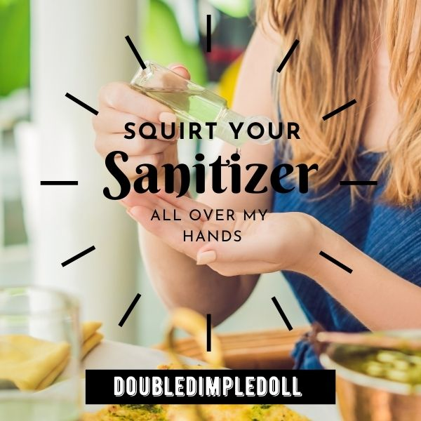 Squirt Your Sanitizer All Over My Hands